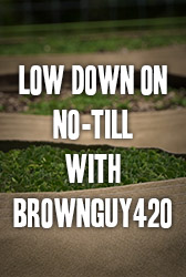 Low Down on No-Till with BrownGuy420
